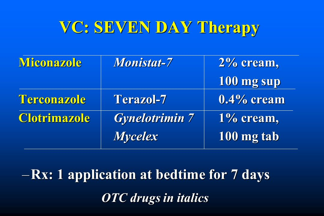 VC: SEVEN DAY Therapy Miconazole Monistat-72% cream, 100 mg sup 100 mg sup TerconazoleTerazol-70.4% cream ClotrimazoleGynelotrimin 71% cream, Mycelex100 mg tab Mycelex100 mg tab –Rx: 1 application at bedtime for 7 days OTC drugs in italics