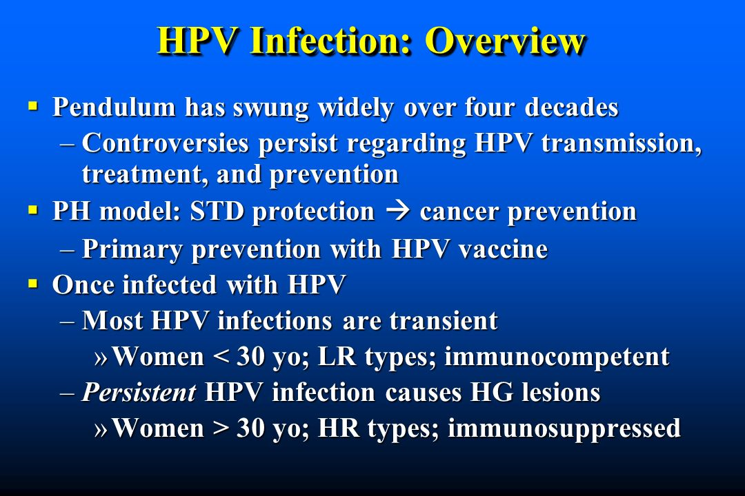 HPV Infection: Overview Pendulum has swung widely over four decades Pendulum has swung widely over four decades –Controversies persist regarding HPV transmission, treatment, and prevention PH model: STD protection cancer prevention PH model: STD protection cancer prevention –Primary prevention with HPV vaccine Once infected with HPV Once infected with HPV –Most HPV infections are transient »Women < 30 yo; LR types; immunocompetent –Persistent HPV infection causes HG lesions »Women > 30 yo; HR types; immunosuppressed