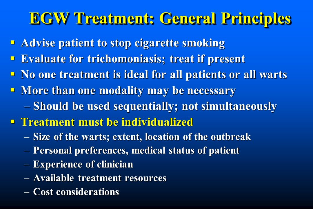 EGW Treatment: General Principles Advise patient to stop cigarette smoking Advise patient to stop cigarette smoking Evaluate for trichomoniasis; treat if present Evaluate for trichomoniasis; treat if present No one treatment is ideal for all patients or all warts No one treatment is ideal for all patients or all warts More than one modality may be necessary More than one modality may be necessary –Should be used sequentially; not simultaneously Treatment must be individualized Treatment must be individualized –Size of the warts; extent, location of the outbreak –Personal preferences, medical status of patient –Experience of clinician –Available treatment resources –Cost considerations