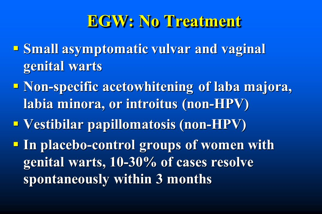 EGW: No Treatment Small asymptomatic vulvar and vaginal genital warts Small asymptomatic vulvar and vaginal genital warts Non-specific acetowhitening of laba majora, labia minora, or introitus (non-HPV) Non-specific acetowhitening of laba majora, labia minora, or introitus (non-HPV) Vestibilar papillomatosis (non-HPV) Vestibilar papillomatosis (non-HPV) In placebo-control groups of women with genital warts, 10-30% of cases resolve spontaneously within 3 months In placebo-control groups of women with genital warts, 10-30% of cases resolve spontaneously within 3 months