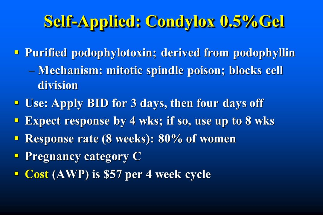 Self-Applied: Condylox 0.5%Gel Purified podophylotoxin; derived from podophyllin Purified podophylotoxin; derived from podophyllin –Mechanism: mitotic spindle poison; blocks cell division Use: Apply BID for 3 days, then four days off Use: Apply BID for 3 days, then four days off Expect response by 4 wks; if so, use up to 8 wks Expect response by 4 wks; if so, use up to 8 wks Response rate (8 weeks): 80% of women Response rate (8 weeks): 80% of women Pregnancy category C Pregnancy category C Cost (AWP) is $57 per 4 week cycle Cost (AWP) is $57 per 4 week cycle