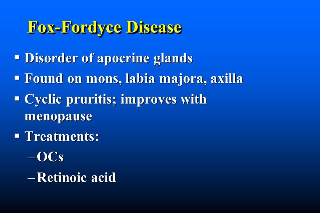 Fox-Fordyce Disease Disorder of apocrine glands Disorder of apocrine glands Found on mons, labia majora, axilla Found on mons, labia majora, axilla Cyclic pruritis; improves with menopause Cyclic pruritis; improves with menopause Treatments: Treatments: –OCs –Retinoic acid