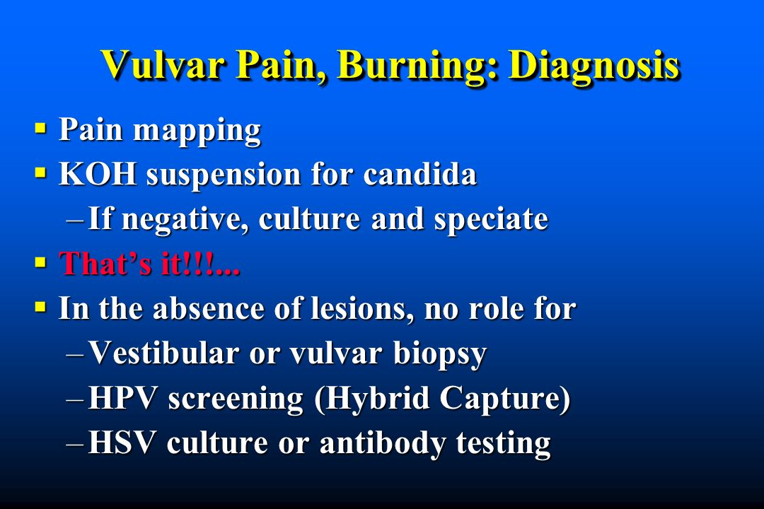 Vulvar Pain, Burning: Diagnosis Pain mapping Pain mapping KOH suspension for candida KOH suspension for candida –If negative, culture and speciate Thats it!!!...