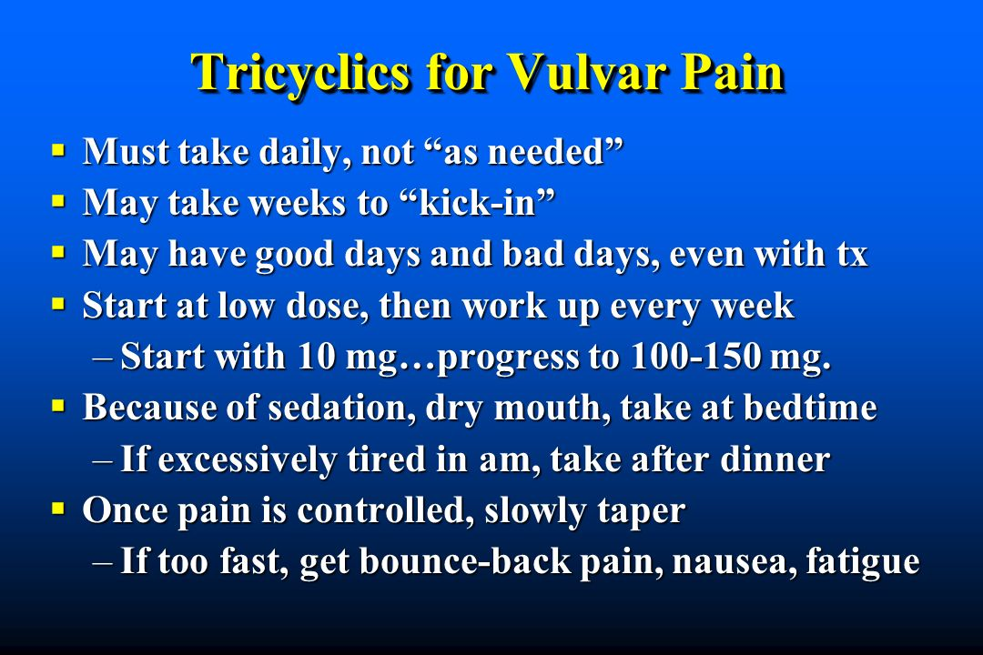Tricyclics for Vulvar Pain Must take daily, not as needed Must take daily, not as needed May take weeks to kick-in May take weeks to kick-in May have