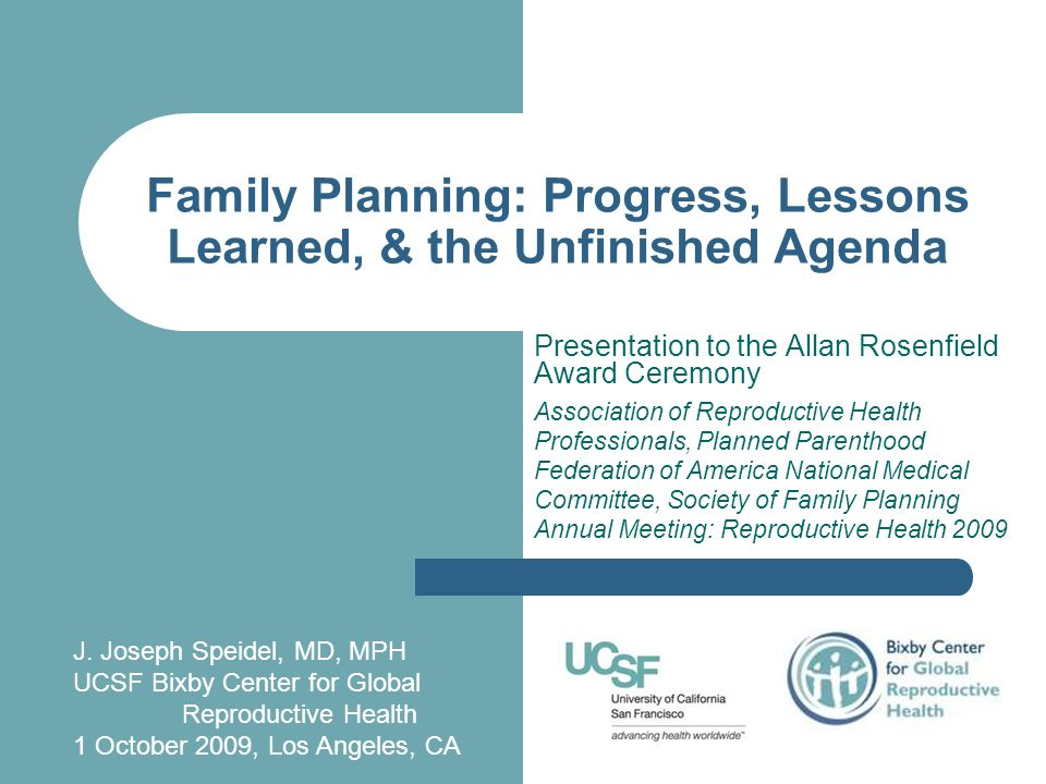 Family Planning: Progress, Lessons Learned, & the Unfinished Agenda Presentation to the Allan Rosenfield Award Ceremony Association of Reproductive Health Professionals, Planned Parenthood Federation of America National Medical Committee, Society of Family Planning Annual Meeting: Reproductive Health 2009 J.