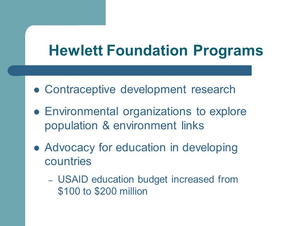 Hewlett Foundation Programs Contraceptive development research Environmental organizations to explore population & environment links Advocacy for education in developing countries – USAID education budget increased from $100 to $200 million