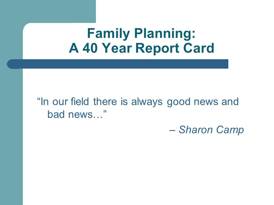 Family Planning: A 40 Year Report Card In our field there is always good news and bad news… – Sharon Camp