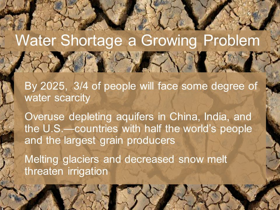 By 2025, 3/4 of people will face some degree of water scarcity Overuse depleting aquifers in China, India, and the U.S.countries with half the worlds people and the largest grain producers Melting glaciers and decreased snow melt threaten irrigation Water Shortage a Growing Problem