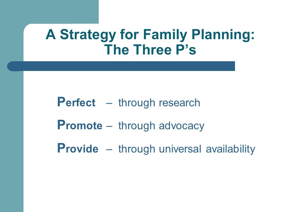 A Strategy for Family Planning: The Three Ps P erfect – through research P romote – through advocacy P rovide – through universal availability