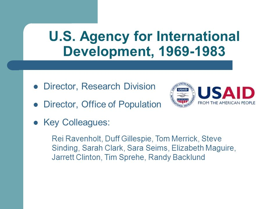 U.S. Agency for International Development, 1969-1983 Director, Research Division Director, Office of Population Key Colleagues: Rei Ravenholt, Duff Gi
