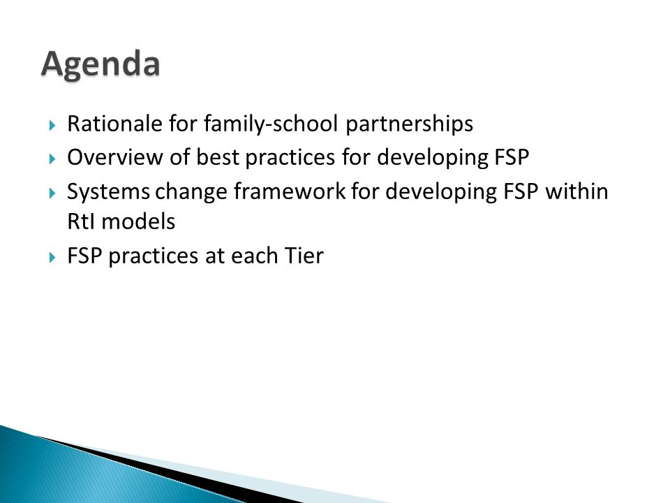 Rationale for family-school partnerships Overview of best practices for developing FSP Systems change framework for developing FSP within RtI models FSP practices at each Tier