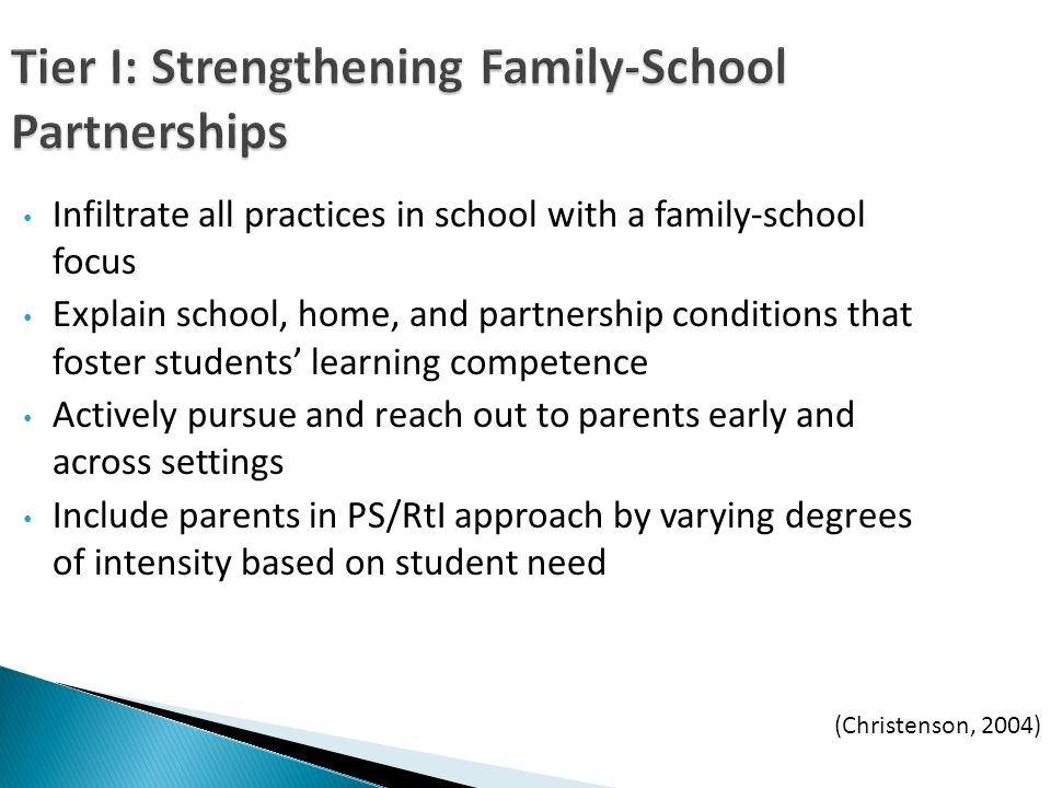 Tier I: Strengthening Family-School Partnerships Infiltrate all practices in school with a family-school focus Explain school, home, and partnership conditions that foster students learning competence Actively pursue and reach out to parents early and across settings Include parents in PS/RtI approach by varying degrees of intensity based on student need (Christenson, 2004)