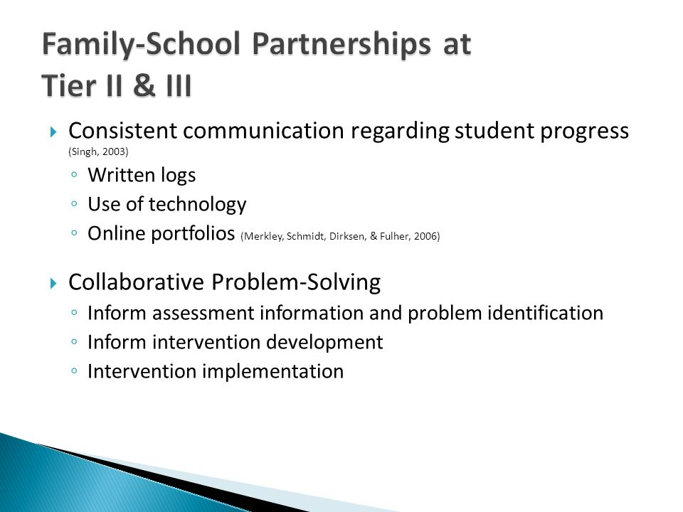 Consistent communication regarding student progress (Singh, 2003) Written logs Use of technology Online portfolios (Merkley, Schmidt, Dirksen, & Fulher, 2006) Collaborative Problem-Solving Inform assessment information and problem identification Inform intervention development Intervention implementation