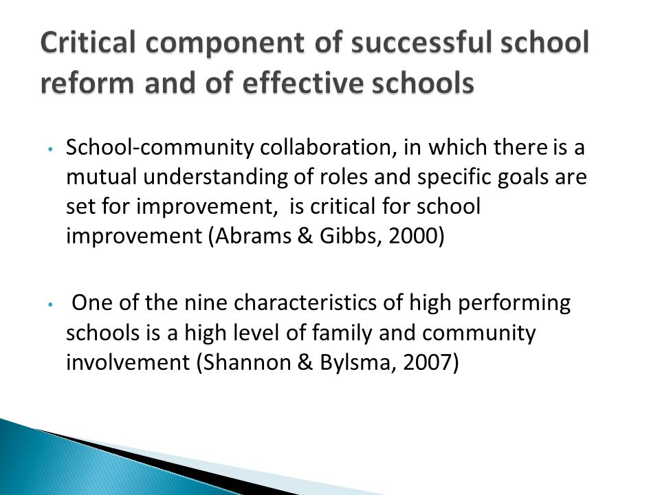School-community collaboration, in which there is a mutual understanding of roles and specific goals are set for improvement, is critical for school improvement (Abrams & Gibbs, 2000) One of the nine characteristics of high performing schools is a high level of family and community involvement (Shannon & Bylsma, 2007)
