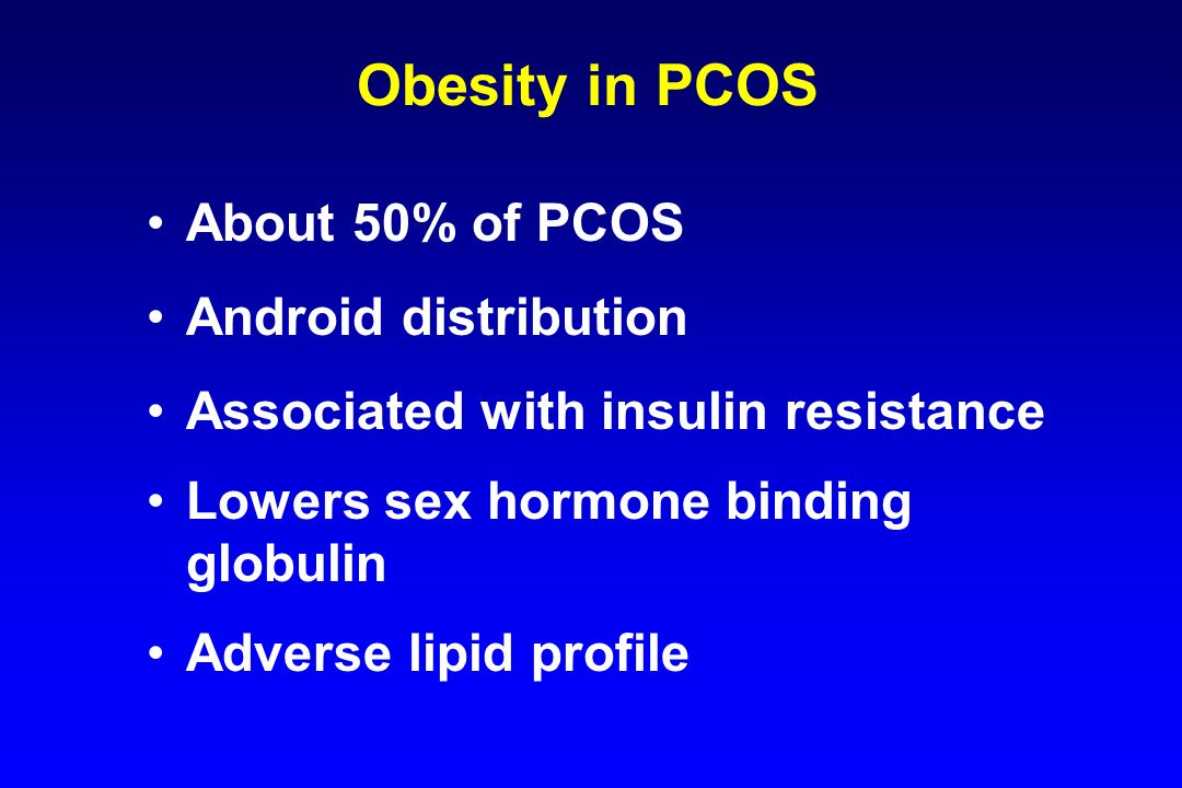 Obesity in PCOS About 50% of PCOS Android distribution Associated with insulin resistance Lowers sex hormone binding globulin Adverse lipid profile