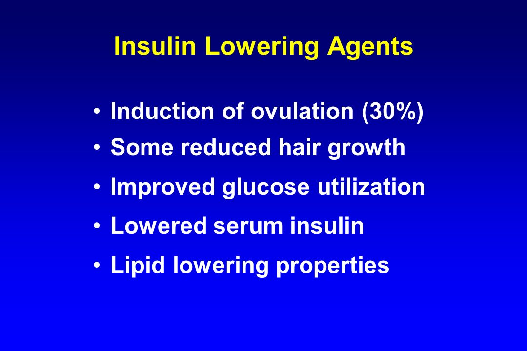 Insulin Lowering Agents Induction of ovulation (30%) Some reduced hair growth Improved glucose utilization Lowered serum insulin Lipid lowering proper