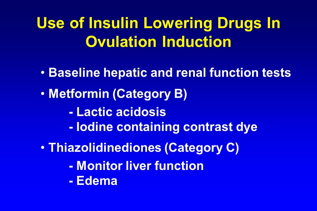 Use of Insulin Lowering Drugs In Ovulation Induction Baseline hepatic and renal function tests Metformin (Category B) - Lactic acidosis - Iodine conta