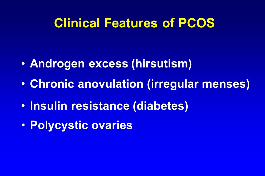 Clinical Features of PCOS Androgen excess (hirsutism) Chronic anovulation (irregular menses) Insulin resistance (diabetes) Polycystic ovaries