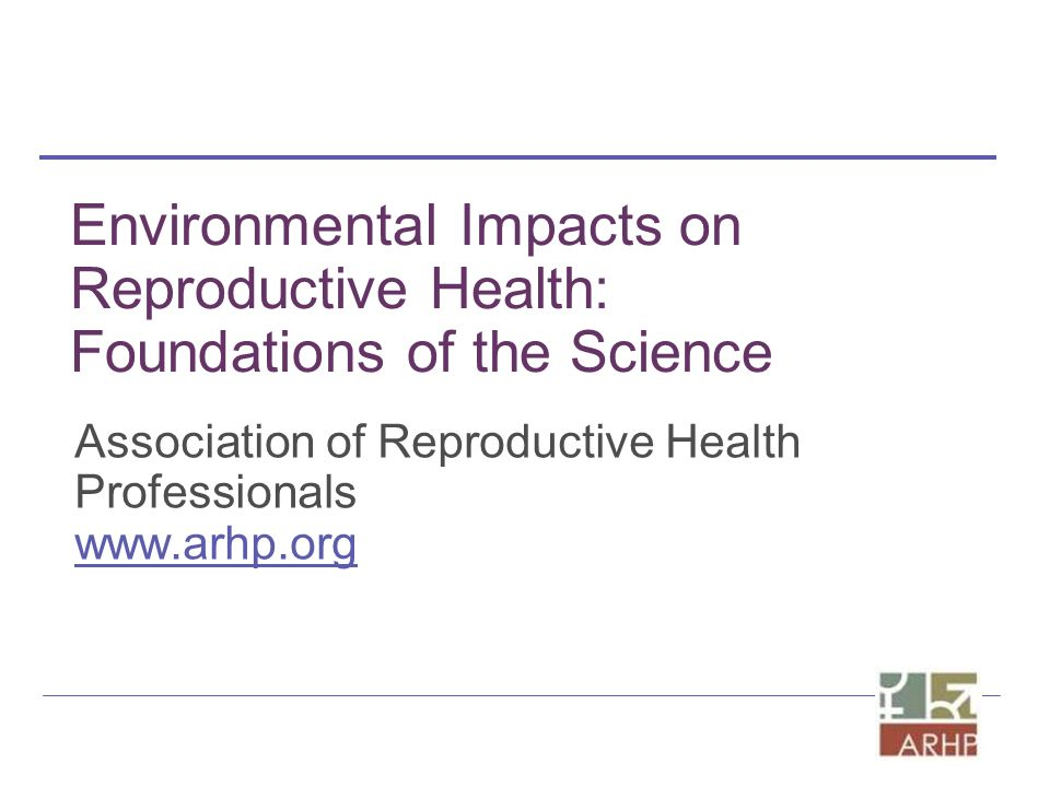 Environmental Impacts on Reproductive Health: Foundations of the Science Association of Reproductive Health Professionals www.arhp.org