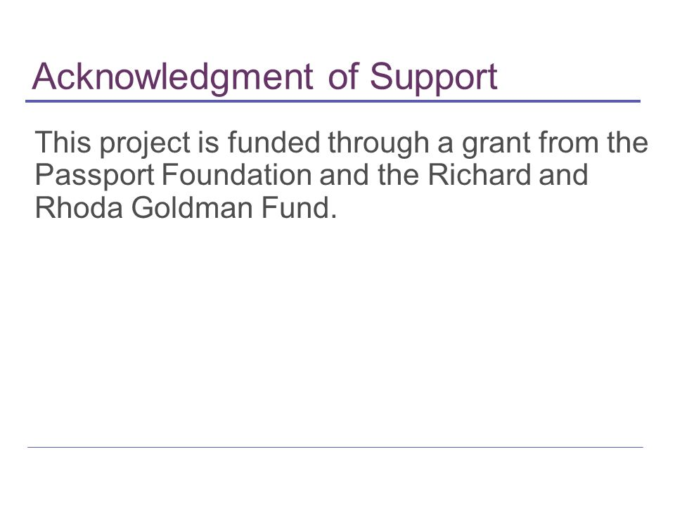 Acknowledgment of Support This project is funded through a grant from the Passport Foundation and the Richard and Rhoda Goldman Fund.
