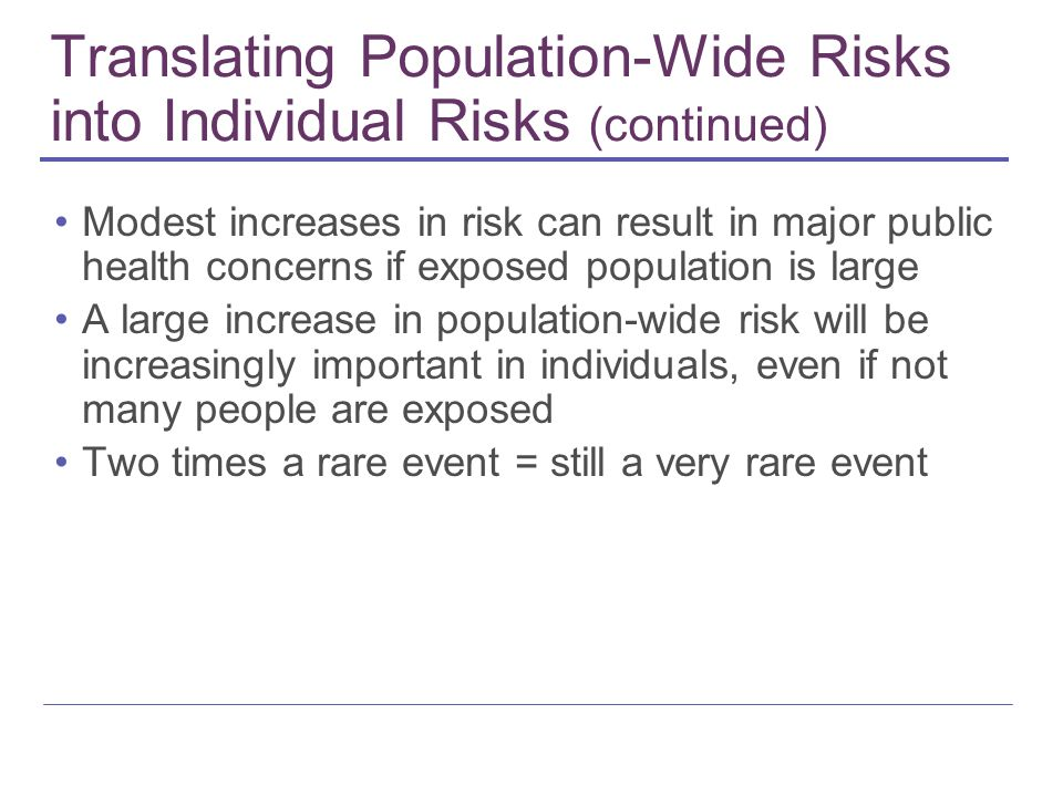 Translating Population-Wide Risks into Individual Risks (continued) Modest increases in risk can result in major public health concerns if exposed pop