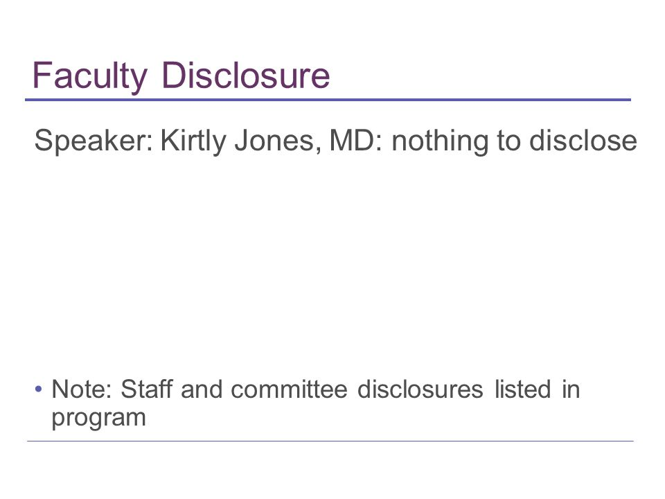 Faculty Disclosure Speaker: Kirtly Jones, MD: nothing to disclose Note: Staff and committee disclosures listed in program