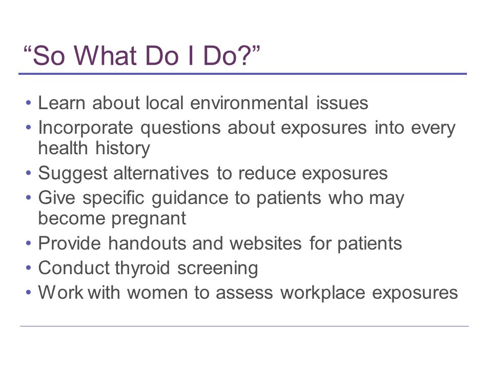 So What Do I Do? Learn about local environmental issues Incorporate questions about exposures into every health history Suggest alternatives to reduce