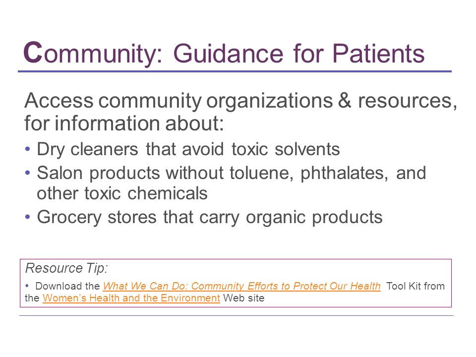 C ommunity: Guidance for Patients Access community organizations & resources, for information about: Dry cleaners that avoid toxic solvents Salon prod
