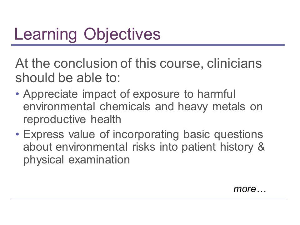 Learning Objectives At the conclusion of this course, clinicians should be able to: Appreciate impact of exposure to harmful environmental chemicals a