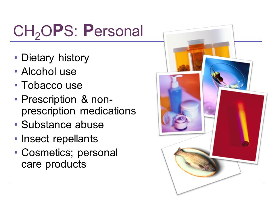 CH 2 O P S: P ersonal Dietary history Alcohol use Tobacco use Prescription & non- prescription medications Substance abuse Insect repellants Cosmetics