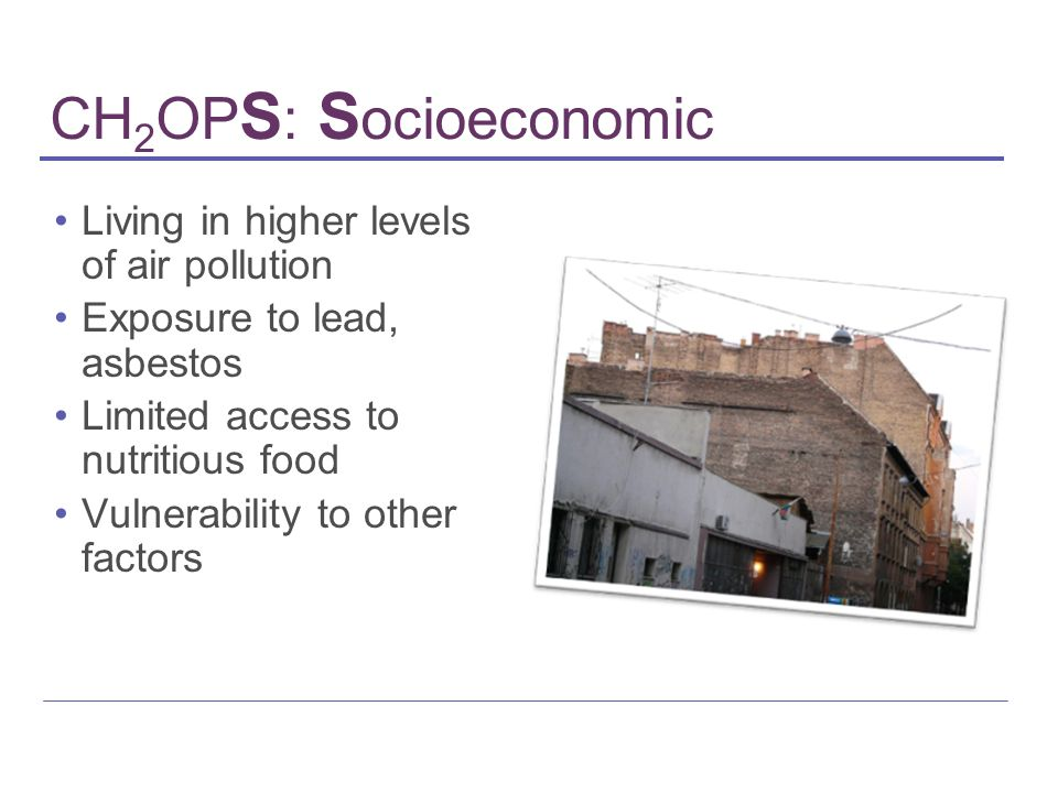 CH 2 OP S : S ocioeconomic Living in higher levels of air pollution Exposure to lead, asbestos Limited access to nutritious food Vulnerability to othe