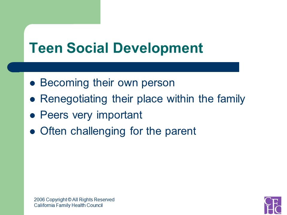 2006 Copyright © All Rights Reserved California Family Health Council 2006 Copyright © All Rights Reserved California Family Health Council Teen Social Development Becoming their own person Renegotiating their place within the family Peers very important Often challenging for the parent