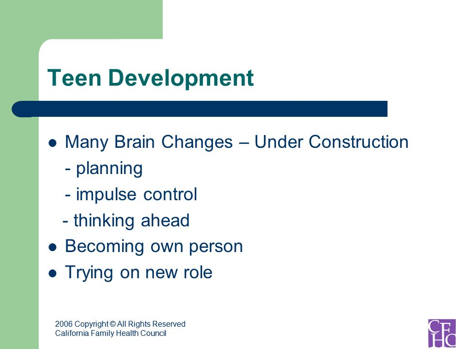 2006 Copyright © All Rights Reserved California Family Health Council 2006 Copyright © All Rights Reserved California Family Health Council Teen Development Many Brain Changes – Under Construction - planning - impulse control - thinking ahead Becoming own person Trying on new role