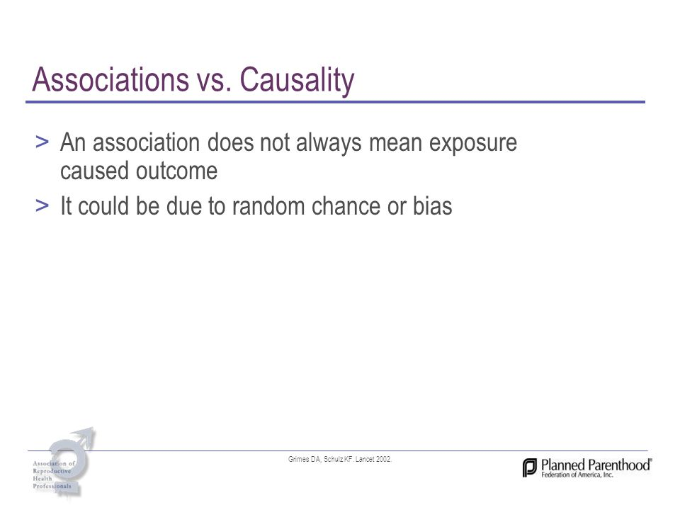 Associations vs. Causality > An association does not always mean exposure caused outcome > It could be due to random chance or bias Grimes DA, Schulz