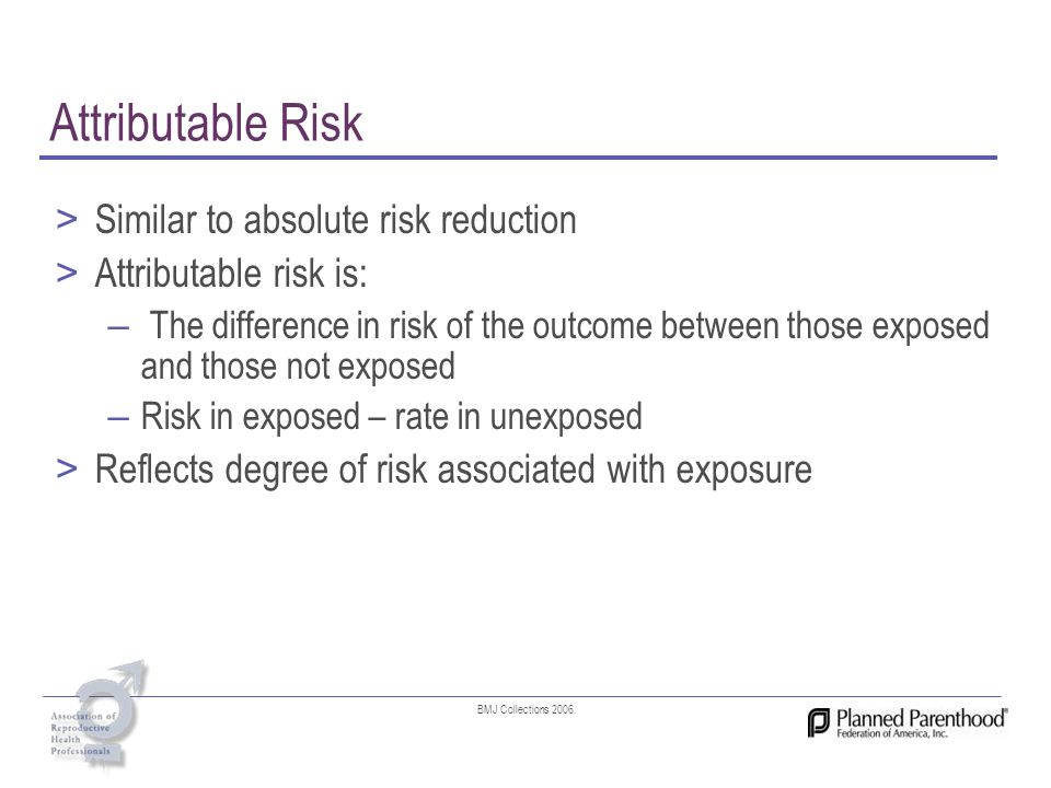 Attributable Risk > Similar to absolute risk reduction > Attributable risk is: – The difference in risk of the outcome between those exposed and those