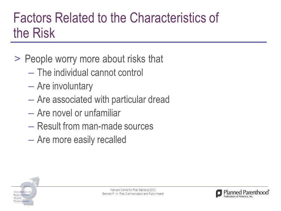 Factors Related to the Characteristics of the Risk > People worry more about risks that – The individual cannot control – Are involuntary – Are associ