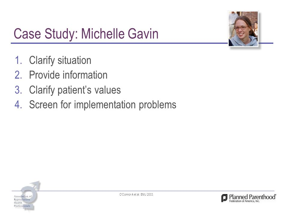 Case Study: Michelle Gavin 1.Clarify situation 2.Provide information 3.Clarify patients values 4.Screen for implementation problems OConnor A et al. B