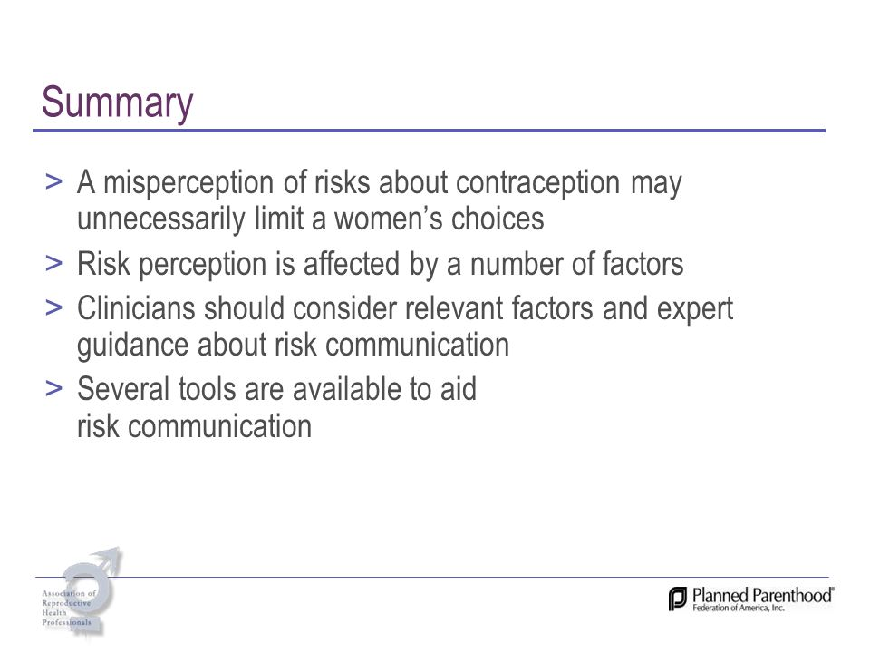 Summary > A misperception of risks about contraception may unnecessarily limit a womens choices > Risk perception is affected by a number of factors >