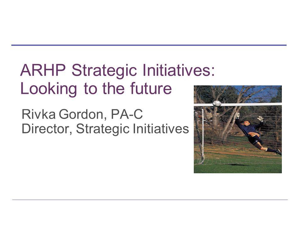 Rivka Gordon, PA-C Director, Strategic Initiatives ARHP Strategic Initiatives: Looking to the future