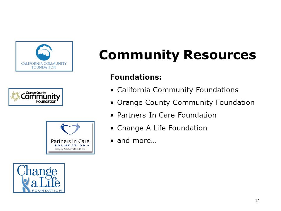 12 Community Resources Foundations: California Community Foundations Orange County Community Foundation Partners In Care Foundation Change A Life Foundation and more…