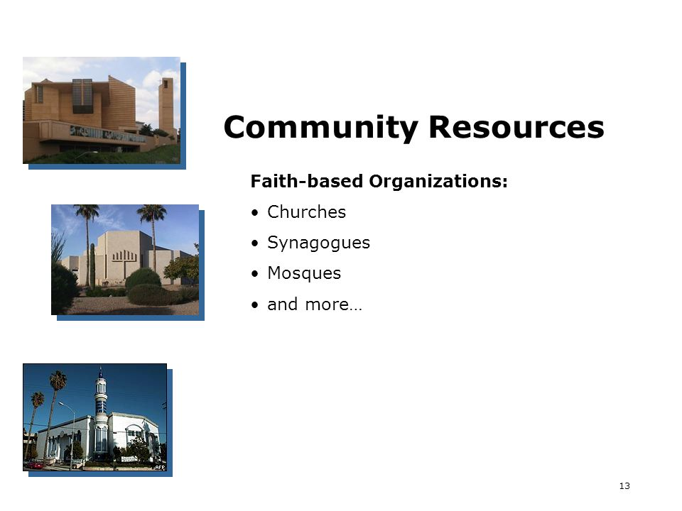 13 Community Resources Faith-based Organizations: Churches Synagogues Mosques and more…