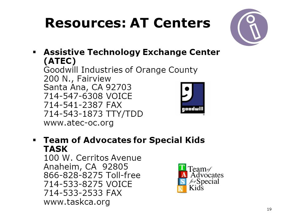 19 Resources: AT Centers Assistive Technology Exchange Center (ATEC) Goodwill Industries of Orange County 200 N., Fairview Santa Ana, CA VOICE FAX TTY/TDD   Team of Advocates for Special Kids TASK 100 W.