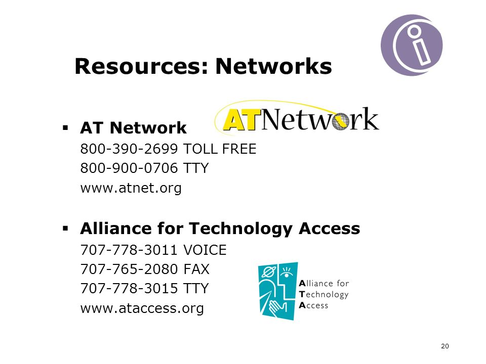 20 Resources: Networks AT Network TOLL FREE TTY   Alliance for Technology Access VOICE FAX TTY