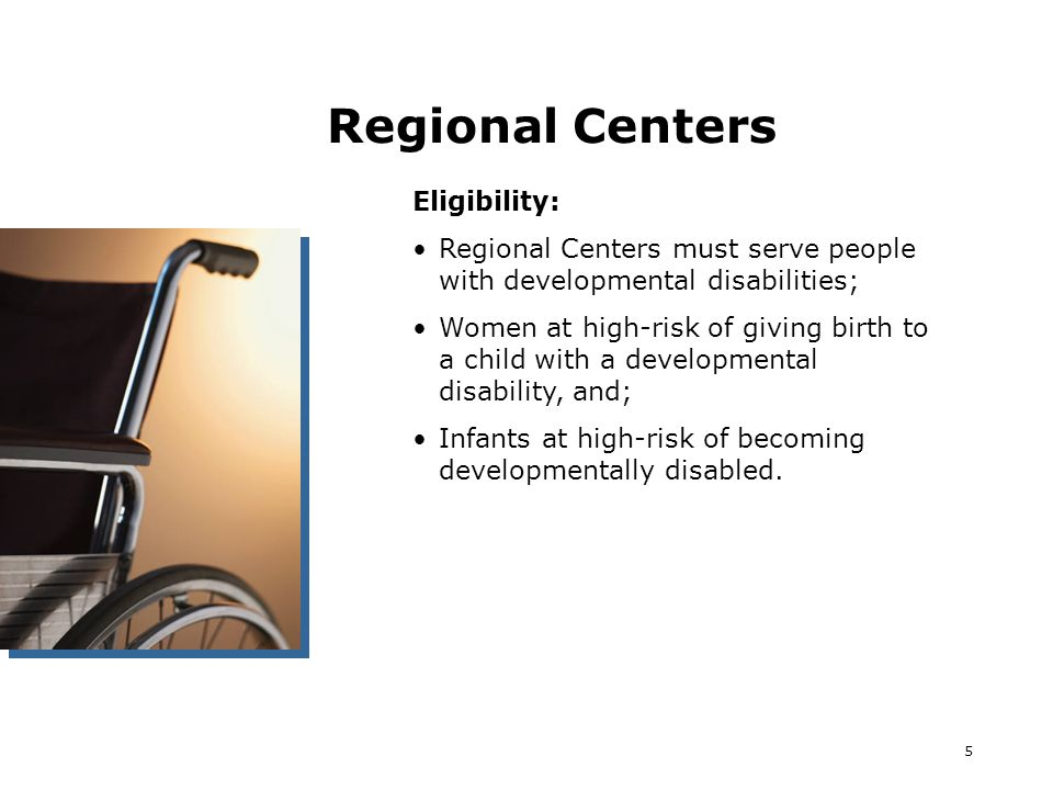 5 Regional Centers Eligibility: Regional Centers must serve people with developmental disabilities; Women at high-risk of giving birth to a child with a developmental disability, and; Infants at high-risk of becoming developmentally disabled.