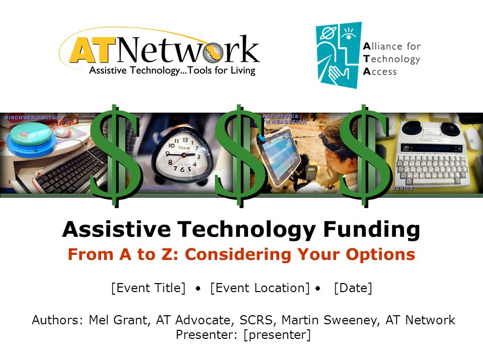 Assistive Technology Funding From A to Z: Considering Your Options [Event Title] [Event Location] [Date] Authors: Mel Grant, AT Advocate, SCRS, Martin