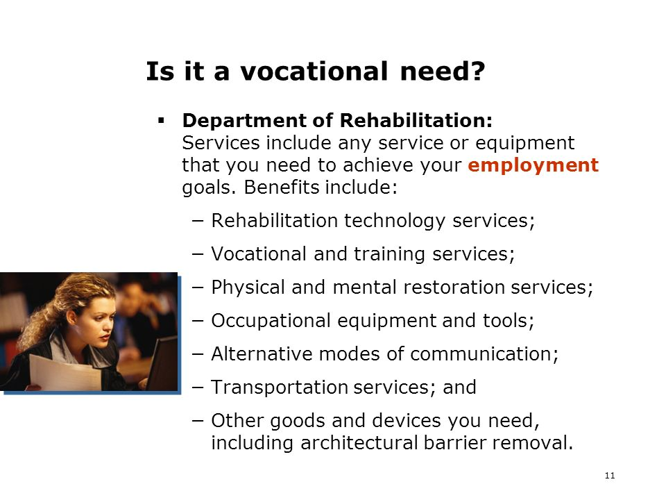 11 Is it a vocational need? Department of Rehabilitation: Services include any service or equipment that you need to achieve your employment goals. Be