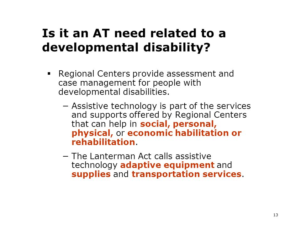 13 Is it an AT need related to a developmental disability? Regional Centers provide assessment and case management for people with developmental disab