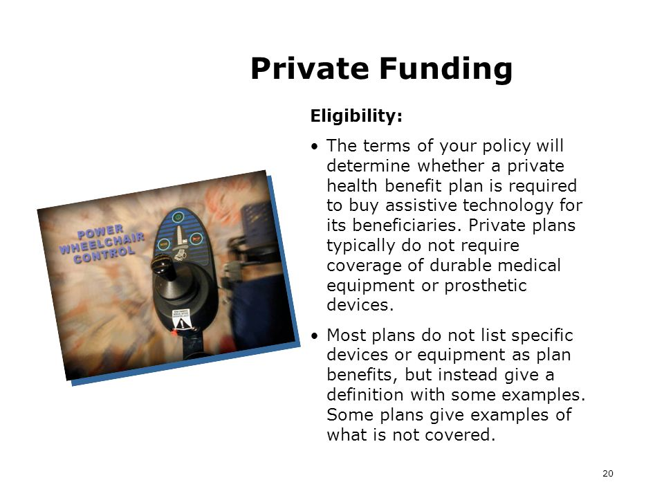 20 Private Funding Eligibility: The terms of your policy will determine whether a private health benefit plan is required to buy assistive technology for its beneficiaries.