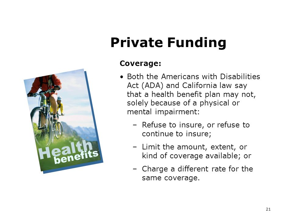 21 Private Funding Coverage: Both the Americans with Disabilities Act (ADA) and California law say that a health benefit plan may not, solely because