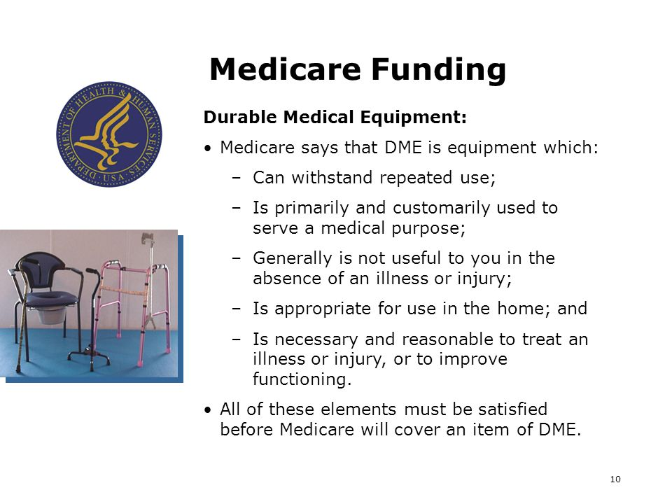 10 Medicare Funding Durable Medical Equipment: Medicare says that DME is equipment which: –Can withstand repeated use; –Is primarily and customarily u